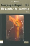 Paul Ardenne - Corpopoétique - Tome 1, Aimer regarder la victime comme soi-même, Ouvrir/Couvrir.