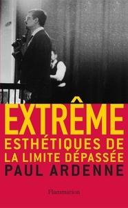 Paul Ardenne - Extrême - Esthétiques de la limite dépassée.