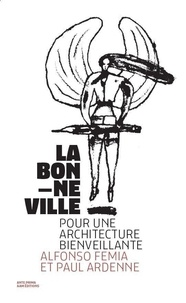 Paul Ardenne et Alfonso Femia - La bonne ville - Pour une architecture bienveillante.
