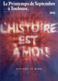 Paul Ardenne - Le Printemps de Septembre à Toulouse, 2012 - L'histoire est à moi !.
