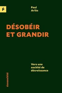 Paul Ariès - Désobéir et grandir - Vers une société de décroissance.