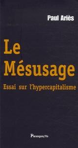 Paul Ariès - Le Mésusage - Essai sur l'hypercapitalisme.