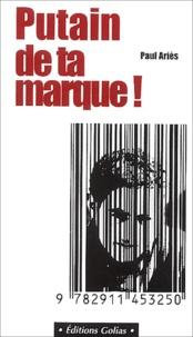 Putain de ta marque !- La pub contre l'esprit de révolte - Paul Ariès |