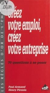 Paul Armand et Henry Pironin - Créez votre emploi, créez votre entreprise - 70 questions à se poser.