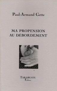 Paul-Armand Gette - MA PROPENSION AU DEBORDEMENTS - Paul-Armand Gette.