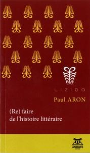 Paul Aron - (Re)faire de l'histoire littéraire - Discipline, objets, indiscipline.