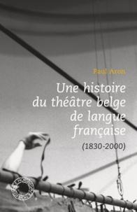 Paul Aron - Une histoire du théâtre belge de langue française (1830-2000).