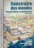 Paul Aubert et Gérard Chastagneret - Construire des mondes - Elites et espaces en Méditerranée, XVI-XXe siècle.