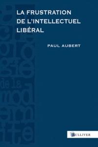 Paul Aubert - La frustration de l'intellectuel libéral - Espagne, 1898-1939.