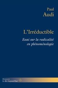 Paul Audi - L'irréductible - Essai sur la radicalité en phénoménologie.