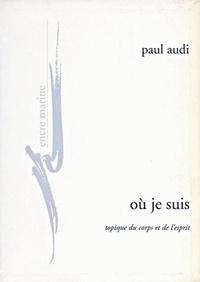 Paul Audi - Où je suis - Topique du corps et de l'esprit.