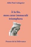 Paul Aulagnier - A la fin, mon coeur immaculé triomphera - Les grandeurs de Notre-Dame : théologie mariale dans les hymnes du bréviaire romain.