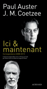 Paul Auster et J. M. Coetzee - Ici & maintenant - Correspondance 2008-2011.