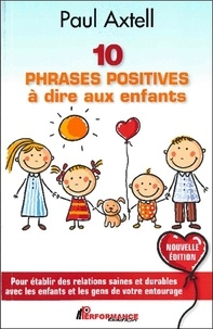 Paul Axtell - 10 phrases positives à dire aux enfants - Pour établir des relations saines et durables avec les enfants et les gens de votre entourage.