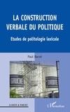 Paul Bacot - La construction verbale du politique - Etudes de politologie lexicale.