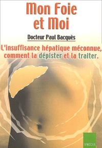 Paul Bacquès - Mon Foie et Moi - L'insuffisance hépatique méconnue,comment la dépister et la traiter.