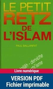 Paul Ballanfat - Le Petit Retz de l'Islam - Allâh, âyatollâh, derviche, Hallâj, juhâd, shî'isme, wahhâbisme....