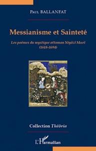 Paul Ballanfat - Messianisme et sainteté - Les poèmes du mystique ottoman Niyazi Misri (1618-1694).
