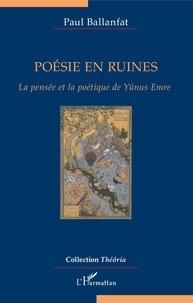 Paul Ballanfat - Poésie en ruines - La pensée et la poétique de Yûnus Emre.