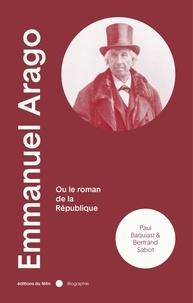 Paul Baquiast et Bertrand Sabot - Emmanuel Arago (1812-1896) - Ou Le roman de la République.