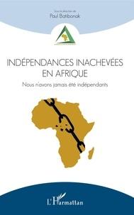 Paul Batibonak - Indépendances inachevées en Afrique - Nous n'avons jamais été indépendants.