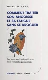Paul Belaiche et Joëlle de Gravelaine - Comment traiter son angoisse et sa fatigue sans se droguer - Les plantes et les oligoéléments pour vaincre la spasmophilie.