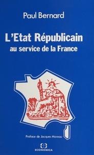 Paul Bernard et Jacques Moreau - L'État républicain : au service de la France.