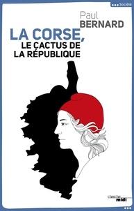 Paul Bernard - La Corse, le cactus de la République.