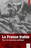 Paul Bernard - La France trahie - Pour un renouveau politique.