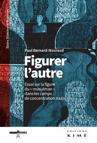 """Paul Bernard-Nouraud - Figurer l'autre - Essai sur la figure du """"musulman"""" dans les camps de concentration nazis."""