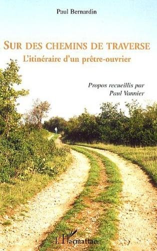 Paul Bernardin et Paul Vannier - Sur des chemins de traverse - L'itinéraire d'un prêtre-ouvrier.