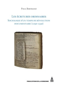 Paul Bertrand - Les écritures ordinaires - Sociologie d'un temps de révolution documentaire (entre royaume de France et empire, 1250-1350).