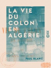 Paul Blanc - La Vie du colon en Algérie.