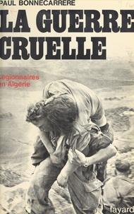 Paul Bonnecarrère et Constantin Melnik - La guerre cruelle - Légionnaires en Algérie.