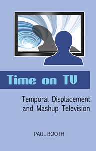 Paul Booth - Time on TV - Temporal Displacement and Mashup Television.