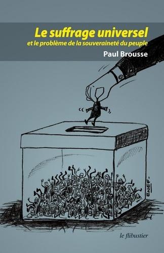 Paul Brousse - Le suffrage universel et le problème de la souveraineté populaire.