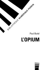 Paul Butel - L'opium - Histoire d'une fascination.
