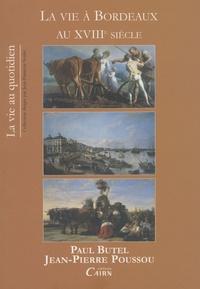 Paul Butel et Jean-Pierre Poussou - La vie à Bordeaux au XVIIIe siècle.