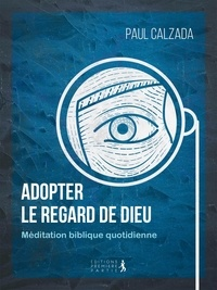 Paul Calzada - Adopter le regard de Dieu - Méditation biblique quotidienne.