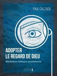 Paul Calzada - Adopter le regard de Dieu - Méditation biblique quotidienne.