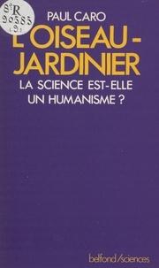 Paul Caro - L'Oiseau jardinier - La science est-elle un humanisme ?.
