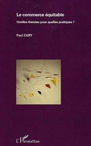 Paul Cary - Le commerce équitable - Quelles théories pour quelles pratiques ?.