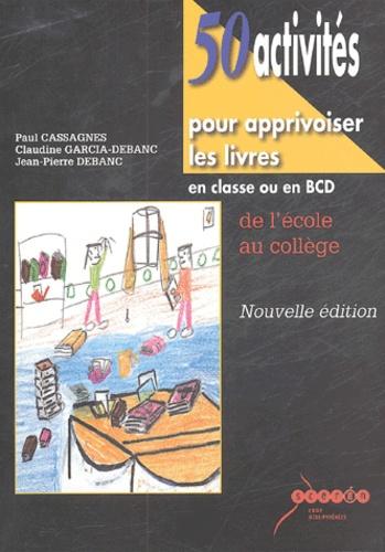 Paul Cassagnes et Jean-Pierre Debanc - 50 activités pour apprivoiser les livres - Enclasse ou en BCD, de l'école au collège.