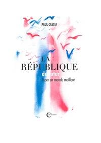 Paul Cassia - La République du futur - Tisser un monde meilleur.