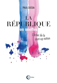Paul Cassia - La République en miettes - L'échec de la start-up nation.