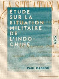 Paul Cassou - Étude sur la situation militaire de l'Indo-Chine.