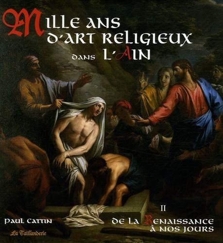 Paul Cattin - Mille ans d'Art religieux dans l'Ain - Tome 2, De la Renaissance à nos jours.