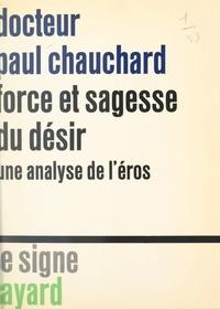 Paul Chauchard - Force et sagesse du désir - Une analyse de l'Éros.