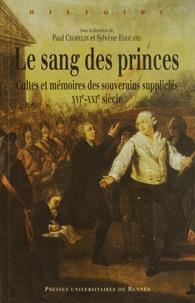 Paul Chopelin et Sylvène Edouard - Le sang des princes - Cultes et mémoires des souverains suppliciés (XVie-XXIe siècle).