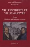 Paul Chopelin - Ville patriote et ville martyre - Lyon, l'Eglise et la Révolution (1788-1805).